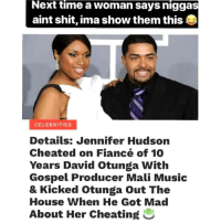 Cheating, Memes, and Music: Next time a woman says niggas  aint shit, ima show them this  CELEBRITIES  Details: Jennifer Hudson  Cheated on Fiancé of 10  Years David Otunga With  Gospel Producer Mali Music  & Kicked Otunga Out The  House When He Got Mad  About Her Cheating Damn She Did Otunga Double Dirty...This Explains The Pain I See In His Eyes During Those NXT Kickoff Shows. SMH. 😂😂😂😂 pettypost pettyastheycome straightclownin hegotjokes jokesfordays itsjustjokespeople itsfunnytome funnyisfunny randomhumor davidotunga jenniferhudson