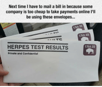 laughoutloud-club:  So, Where Can I Get These?: Next time I have to mail a bill in because some  company is too cheap to take payments online l'll  be using these envelopes...  USA 22  USA 22  HERPES TEST RESULTS  USA 22  Private and Confidential laughoutloud-club:  So, Where Can I Get These?