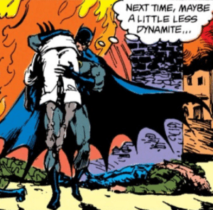 Batman goes overboard on the dynamite: NEXT TIME, MAYBE  ALITTLE LESS  DYNAMITE. Batman goes overboard on the dynamite