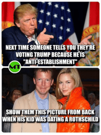 """*Rustling intensifies*: NEXT TIME SOMEONE TELLS YOUTHEY RE  VOTING TRUMP BECAUSE HE IS  """"ANTI ESTABLISHMENT""""  SHOW THEMTHIS PICTURE FROM BACK  WHEN HIS KID WAS DATING AROTHSCHILD *Rustling intensifies*"""