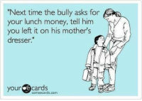 "Money Meme: ""Next time the bully asks for  your lunch money, tell him  you left it on his mother's  dresser.  your  cards"