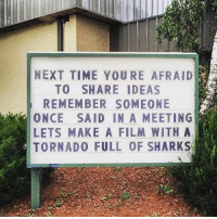 Memes, Shit, and Sharks: NEXT TIME YOURE AFRAID  TO SHARE IDEAS  REMEMBER SOMEONE  ONCE SAID IN A MEETING  LETS MAKE A FILM WITH A  TORNADO FULL OF SHARKS Reminder to leanIN and share your piece of shit ideas with the world. motivation @girlboss bigkidproblems