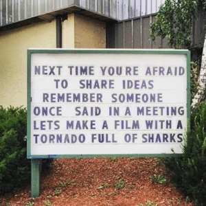 Tumblr, Blog, and Http: NEXT TIME YOURE AFRAID  TO SHARE IDEAS  REMEMBER SOMEONE  ONCE SAID IN A MEETING  LETS MAKE A FILM WITH A  TORNADO FULL OF SHARKS awesomacious:  For those afraid to share their ideas
