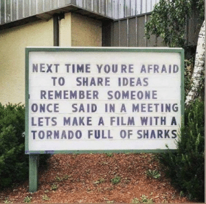 Share your ideas: NEXT TIME YOURE AFRAID  TO SHARE IDEAS  REMEMBER SOMEONE  ONCE SAID IN A MEETING  LETS MAKE A FILM WITHA  TORNADO FULL OF SHARKS Share your ideas