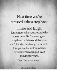 <3: Next time you're  stressed, take a step back,  inhale and laugh  Remember who you are and why  you're here. You're never given  anything in this world that you  can't handle. Be strong, be flexible,  love yourself, and love others.  Always remember, just keep  moving forward.  Type 'Yes' if you agree.  LifeLearnedFeelings <3