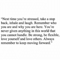 """RT @TheWordPosts:: """"Next time you're stressed, take a step  back, inhale and laugh. Remember who  you are and why you are here. You're  never given anything in this world that  you cannot handle. Be strong, be flexible,  love yourself and love others. Always  remember to keep moving forward."""" RT @TheWordPosts:"""