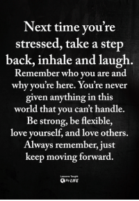 <3: Next time you're  stressed, take a step  back, inhale and laugh.  Remember who vou are and  why you're here. You're never  given anything in this  world that vou can't handle.  Be strong, be flexible,  love yourself, and love others.  Always remember, just  keep moving forward  Lessons Taught  ByLIFE <3