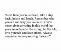 """RT @FIirtations: https://t.co/T6h3P2UlWF: """"Next time you're stressed, take a step  back, laugh. who  you are and why you are here. You're  never given anything in this world that  you cannot handle. Be strong, be flexible,  love yourself and love others. Always  remember to keep moving forward RT @FIirtations: https://t.co/T6h3P2UlWF"""