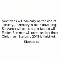 Christmas, Easter, and Funny: Next week will basically be the end of  January... February is like 2 days long  So March will come super fast so will  Easter. Summer will come and go thern  Christmas. Basically 2018 is finished.  @sarcasm_only SarcasmOnly