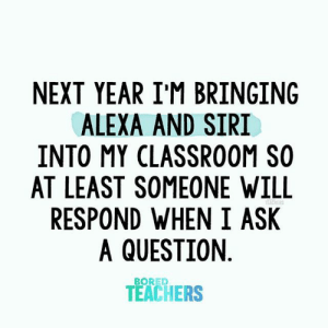Funny but not funny.: NEXT YEAR I'M BRINGING  ALEXA AND SIRI  INTO MY CLASSROOM SO  AT LEAST SOMEONE WILL  RESPOND WHEN I ASK  A QUESTION  TEACHERS  BORED  TEACHERS Funny but not funny.