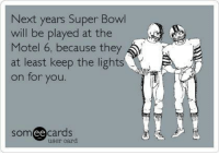 Nfl, Super Bowl, and Bowl: Next years Super Bowl  will be played at the  Motel 6, because they  at least keep the lights  on for you  Som ee cards  user card Next Super Bowl?