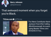 The rules dont cover you man: NEXTE  Barry Johnson  @btjohnsonjr  That awkward moment when you forget  you're Black.  TVLine.com. @TVLine  Fox News Contributor Kevin  Jackson Fired After Calling  #Brettkavanaugh Accusers  Lying Skanks' tvline.com/  2018/09/27/fox... The rules dont cover you man