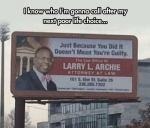 srsfunny:I Know Who I'm Calling Now: nextpoor life choice..  Just Because You Did It  Doesn't Mean You're Guilty.  pr  LARRY L. ARCHIE  ATTORNEY AT LAW  01 S.Elm St Sulte 35  36.285 7202 srsfunny:I Know Who I'm Calling Now