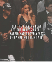 Memes, Revenge, and Karma: Ney  LET THE PLAYERS PLAY  LET THE HATERS HATE  KARMA HAS A LOVELY WAY  OF HANDLING THEIR FATE  @The Classy Queenz Karma comes after everyone eventually. You can't get away with screwing people over your whole life, I don't care who you are. What goes around comes around. That's how it works. Sooner or later the universe will serve you the revenge that you deserve. Jessica Brody, The Karma Club. @badgalriri ❤️