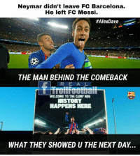 Just a Troll 😂😂..may be it's True 🙏  Like Troll Football for more: Neymar didn't leave FC Barcelona.  He left FC Messi.  #AlexDave  THE MAN BEHIND THE COMEBACK  RE A L  Trollfoothall  WELCOME TO THE CAMP NOU  HAPPEIS HERE  WHAT THEY SHOWED U THE NEXT DAY... Just a Troll 😂😂..may be it's True 🙏  Like Troll Football for more