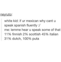 sigh @tampons is close to 350k so uh? help him out? idk what to say really: neyruto  white kid: if ur mexican why cant u  speak spanish fluently  me: lemme hear u speak some of that  11 finnish 2% scottish 45% italian  31% dutch, 100% puta sigh @tampons is close to 350k so uh? help him out? idk what to say really