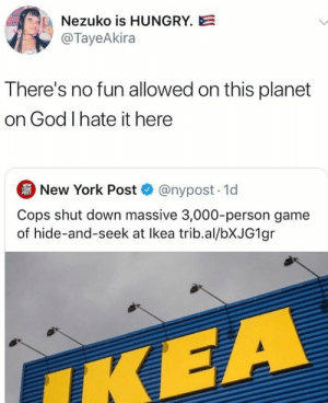 : Nezuko is HUNGRY.E  @TayeAkira  There's no fun allowed on this planet  on God I hate it here  New York Post @nypost. 1d  NEW  YORK  POST  Cops shut down massive 3,000-person game  of hide-and-seek at Ikea trib.al/BXJG1 gr  IKEA