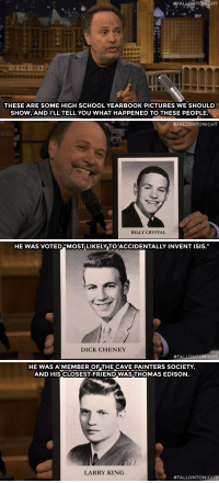 "<p><a href=""http://www.nbc.com/the-tonight-show/segments/134496"" target=""_blank"">Billy Crystal gives out some superlatives to celebrity graduates of his high school!</a><br/></p>: NFALLONTO HT  THESE ARE SOME HIGH SCHOOL YEARBOOK PICTURES WE SHOULD  SHOW.AND I'LL TELL YOU WHAT HAPPENED TO THESE PEOPLE.   #FALLONTONIGHT  BILLY CRYSTAL   HE WAS VOTED 4MOST LIKELY TOACCIDENTALLY INVENT ISIS.""  DICK CHENEY  #FALLONTONIGHT   HE WAS A'MEMBER OF THE CAVE PAINTERS SOCIETY.  AND HIS CLOSEST FRIENDWASTHOMAS EDISON.  LARRY KING  <p><a href=""http://www.nbc.com/the-tonight-show/segments/134496"" target=""_blank"">Billy Crystal gives out some superlatives to celebrity graduates of his high school!</a><br/></p>"