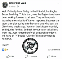 """I wish I could post all the posts/comments I've seen today so far. I wouldn't have enough room though. This is a perfect example of what Cowboys Fans majority are saying on social media today. This is sad. They have no faith in their team. They don't believe in the next man up, or the coaching staff. Cowboys Fans have already """"mailed it in"""", claiming a loss against the Eagles. This is why other people can't take you Cowboys Fans seriously. Eagles would beat you today whether you were 100% healthy and everyone were to play or not. Eagles are just a better team this season. I believe in my team. I have seen what they can do every week. In the wins, and the one loss. But Cowboys Fans accepting defeat like this is just sad. It proves one thing I've always said: There are more of you that are fairweather fans than there are real fans. #SprolesRoyce: NFC EAST WAR  6 mins.  Well it's finally here. Today is the Philadelphia Eagles  Super Bowl day. This is the game the Eagles fans have  been looking forward to all year. They will only win  today by a technicality if it even happens. Because the  team they play today isn't the same one who beat the  Chiefs two weeks ago. You can thank Roger Goodell  and injuries for that. So bask in your trash talk all you  want too. Just remember if y'all beat Dallas today it  will have an """""""" beside it, kind of like a Barry Bonds  homerun.  -Rusty  22 Comments  TRASH  Comment  Share  Like I wish I could post all the posts/comments I've seen today so far. I wouldn't have enough room though. This is a perfect example of what Cowboys Fans majority are saying on social media today. This is sad. They have no faith in their team. They don't believe in the next man up, or the coaching staff. Cowboys Fans have already """"mailed it in"""", claiming a loss against the Eagles. This is why other people can't take you Cowboys Fans seriously. Eagles would beat you today whether you were 100% healthy and everyone were to play or not. Eagles are just a better te"""