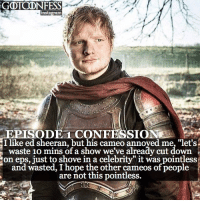 ". AGREE or DISAGREE❔ . ⚜Click the link in my bio to submit confessions! Confessions sent in via DM will ONLY be accepted if you sent a HQ (high quality) picture with it.⚜ ✨Confessions aren't mine!✨ . gameofthrones got gotconfess edsheeran asoiaf: NFESS  instagram  EPISODET CONFESSION  I like ed sheeran, but his cameo annoyed me, ""let's.  waste 10 mins of a show we've already cut down  on eps, just to shove in a celebrity it was pointless  and wasted, I hope the other cameos of people  are not this pointless.  JH . AGREE or DISAGREE❔ . ⚜Click the link in my bio to submit confessions! Confessions sent in via DM will ONLY be accepted if you sent a HQ (high quality) picture with it.⚜ ✨Confessions aren't mine!✨ . gameofthrones got gotconfess edsheeran asoiaf"