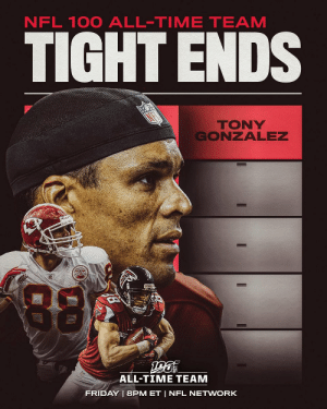 .@TonyGonzalez88 has been selected to the #NFL100 All-TIme Team! Four more tight ends will join him on Friday night.  📺: NFL 100 All-Time Team | Friday 8pm ET on @nflnetwork https://t.co/BSU3c2AXqq: NFL 100 ALL-TIME TEAM  TIGHT ENDS  TONY  GONZALEZ  88  ALL-TIME TEAM  FRIDAY | 8PM ET | NFL NETWORK .@TonyGonzalez88 has been selected to the #NFL100 All-TIme Team! Four more tight ends will join him on Friday night.  📺: NFL 100 All-Time Team | Friday 8pm ET on @nflnetwork https://t.co/BSU3c2AXqq