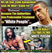 "NFL All-Star Colin Kaepernick  Says He Wont Stand For  national Anthem  Because The Authorities  Give Preferential Treatment  To  ""White People  Shares Fromourlunt.com  OHREALLYPO  TELL THATITOTHIS  ""WHITE PERSON  SHAREifyouthink CRY BABY COLINOS Full Of CRAP ernick I don't like to share things with swear words, but #CryBaby #ColinKaepernick deserves it. #NFL #AllLivesMatter #Football"