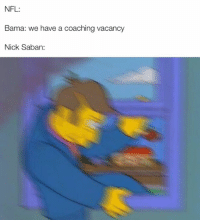 College Football, Nfl, and Nick Saban: NFL:  Bama: we have a coaching vacancy  Nick Saban: What do you mean I can't influence NFL scheduling?