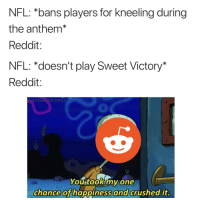 reddit: NFL: *bans players for kneeling during  the anthem*  Reddit:  NFL: *doesn't play Sweet Victory  Reddit:  SPONGEBOB-DAILY  0  You tookmy one  chance of happiness  and  crushed it.