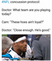 "Haha Lol:  #NFL concussion protocol  Doctor: What team are you playing  today?  Cam: ""These hoes ain't loyal?""  Doctor: ""Close enough. He's good.""  FOX  NFL  PANTHERS  19 SAINTS  24 4th 8:46  3rd & 17 Haha Lol"