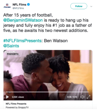 Congratulations to Benjamin Watson on an amazing career in the NFL!: NFL Films  FILMS @NFLFilms  Followv  After 15 years of football,  @BenjaminSWatson is ready to hang up his  Jersey and fully enjoy his #1 job as a father of  five, as he awaits his two newest additions.  #NFLFilmsPresents: Ben Watson  @Saints  PRESENTS  36/5  528K views  NFL Films Presents  Powered by SnappyTV Congratulations to Benjamin Watson on an amazing career in the NFL!