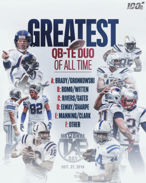 Make your pick.  The greatest QB-TE duo of all time is...  🗓: Oct. 27 | #NationalTightEndsDay https://t.co/ckapsmIcd0: NFL  GREATEST  Riddell  అమ  QB-TE DUO  OF ALL TIME  CHARGERS  CHARGERS  A: BRADY/GRONKOWSKI  B:ROMO/WITTEN  C:RIVERS/GATES  D: ELWAY/SHARPE  E: MANNING/CLARK  F:OTHER  82  PATROTS  NATIONAL  18  DAY  OCT. 27, 2019 Make your pick.  The greatest QB-TE duo of all time is...  🗓: Oct. 27 | #NationalTightEndsDay https://t.co/ckapsmIcd0