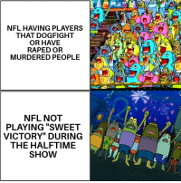 "It sells itself. Buy now! Spongebob, outrage, it has it all! via /r/MemeEconomy http://bit.ly/2MV1SIF: NFL HAVING PLAYERS  THAT DOGFIGHT  OR HAVE  RAPED OR  MURDERED PEOPLE  CO  NFL NOT  PLAYING ""SWEET  VICTORY"" DURING  THE HALFTIME  SHOW It sells itself. Buy now! Spongebob, outrage, it has it all! via /r/MemeEconomy http://bit.ly/2MV1SIF"