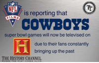 Dallas has a good record and this is still happening... Credit: NFL Trash Talkers: NFL  is reporting that  FILMS  COWBOYS  super bowl games will now be televised on  due to their fans constantly  bringing up the past  THE HISTORY CHANNEL  WHERE THE PAST COMES ALIVE Dallas has a good record and this is still happening... Credit: NFL Trash Talkers