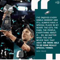 Philly will always mean the world to @NickFoles. https://t.co/C2kxGU4zAQ: NFL  I'VE ENJOYED EVERY  SINGLE MOMENT AND  IT'LL ALWAYS HAVE A  SPECIAL PLACE IN MY  HEART. THE CITY, THE  FANS, THE PEOPLE,  EVERYTHING ABOUT  IT... SO, NO MATTER  WHAT YOU CAN  NEVER TAKE THAT  AWAY. WE WERE ABLE  TO DO SOME REALLY  SPECIAL THINGS.  NICK FOLES  NCE LOiABARDL  SUPER BOWILL Philly will always mean the world to @NickFoles. https://t.co/C2kxGU4zAQ