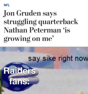 Jon Gruden should b fired: NFL  Jon Gruden says  struggling quarterback  Nathan Peterman 'is  growing on me'  say sike right now  Raiders  fans: Jon Gruden should b fired