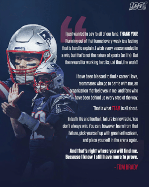 New decade. Same @TomBrady.   And he's not done yet. 🐐 https://t.co/YtvcyP2JWV: NFL  LL  Ijust wanted to say to all of our fans, THANK YOU!  Running out of that tunnel every week is a feeling  that is hard to explain. Iwish every season ended in  a win, but that's not the nature of sports (or life). But  the reward for working hard is just that, the work!  PATRIOTS  Thave been blessed to find a career Ilove,  teammates who go to battle with me, an  organization that believes in me, and fans who  have been behind us every step of the way.  That is what TEAM is all about.  In both life and football, failure is inevitable. You  don't always win. You can, however, learn from that  failure, pick yourself up with great enthusiasm,  and place yourself in the arena again.  And that's right where you will find me.  Because I know I still have more to prove.  - TOM BRADY New decade. Same @TomBrady.   And he's not done yet. 🐐 https://t.co/YtvcyP2JWV