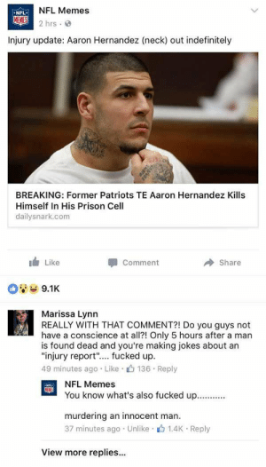 "Think Ill hang around here for the comments: NFL Memes  2hrs.  NFL  Injury update: Aaron Hernandez (neck) out indefinitely  BREAKING: Former Patriots TE Aaron Hernandez Kills  Himself In His Prison Cell  dailysnark.com  1 Like  Comment  Share  9.1K  Marissa Lynn  REALLY WITH THAT COMMENT?! Do you guys not  have a conscience at all?! Only 5 hours after a man  is found dead and you're making jokes about an  ""injury report"".... fucked up.  49 minutes ago Like 136 Reply  NFL Memes  You know what's also fucked up  murdering an innocent man  37 minutes ago . Unlike-止1.4K-Reply  View more replies... Think Ill hang around here for the comments"