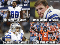 Dez Bryant, Football, and Memes: @NFL_MEMES  DEZ BRYANT:59 YARDS  JASON WITTEN: 97 VARDS  14  COLE BEASLEY:33 YARDS  AQIB TALIB:103 YARDS Dak Prescott's top receivers Sunday vs the Broncos: https://t.co/s8BJTA7pK7