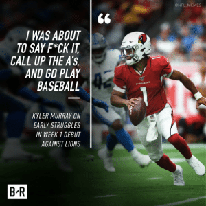 Kyle Murray postgame on his first game in the NFL... https://t.co/B7mWubyVaw: @NFL_MEMES  I WAS ABOUT  TO SAY F*CK IT  CALL UP THE A'S  AND GO PLAY  BASEBALL  CARDINALS  KYLER MURRAY ON  EARLY STRUGGLES  wtbon  IN WEEK 1 DEBUT  AGAINST LIONS  B-R Kyle Murray postgame on his first game in the NFL... https://t.co/B7mWubyVaw