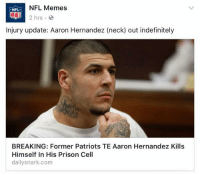 aaron: NFL Memes  NFL  2 hrs  Injury update: Aaron Hernandez (neck) out indefinitely  BREAKING: Former Patriots TE Aaron Hernandez Kills  Himself in His Prison Cell  dailysnark.com