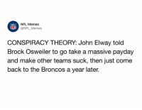 Would be the most genius move in NFL history: NFL Memes  @NFL _Memes  NFL  CONSPIRACY THEORY: John Elway told  Brock Osweiler to go take a massive pavday  and make other teams suck, then just come  back to the Broncos a year later. Would be the most genius move in NFL history