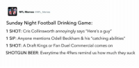 """See you guys in the emergency room!: NFL Memes  NFL Memes  Sunday Night Football Drinking Game:  1 SHOT: Cris Collinsworth annoyingly says """"Here's a guy""""  1 SIP: Anyone mentions Odell Beckham & his """"catching abilities""""  1 SHOT: A Draft Kings or Fan Duel Commercial comes on  SHOTGUN BEER: Everytime the 49ers remind us how much they suck See you guys in the emergency room!"""
