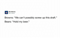 """The Bears just traded a 3rd overall pick, 3rd-round, 4th-round, & 2018 3rd-round pick to move up 1 spot...1 SPOT.: NFL Memes  ONFL Memes  Browns: """"We can't possibly screw up this draft.""""  Bears: """"Hold my beer."""" The Bears just traded a 3rd overall pick, 3rd-round, 4th-round, & 2018 3rd-round pick to move up 1 spot...1 SPOT."""