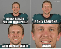 Be Like, Memes, and Nfl: @NFL MEMES  ROUGH SEASON  YOU GOT THERE PHILLY  IF ONLY SOMEONE..  WERE TOCOME SAVE IT.  AGAIN. Nick Foles be like...