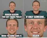 Be Like, Football, and Memes: @NFL MEMES  ROUGH SEASON  YOU GOT THERE PHILLY  IFONLY SOMEONE..  WERE TOCOMESAVE IT  AGAIN Nick Foles be like... https://t.co/k53QErWjqh