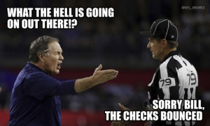 Bill Belichick... https://t.co/IOJMsYFZ9x: @NFL_MEMES  WHAT THE HELL IS GOING  ON OUT THERE!?  79 19  SORRY BILL,  THE CHECKS BOUNCED Bill Belichick... https://t.co/IOJMsYFZ9x