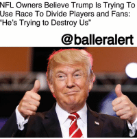 "NFL Owners Believe Trump Is Trying To Use Race To Divide Players and Fans: ""He's Trying to Destroy Us"" – blogged by @MsJennyb ⠀⠀⠀⠀⠀⠀⠀ ⠀⠀⠀⠀⠀⠀⠀ Amid Donald Trump's unwavering attack on the NFL and its decision to allow players to continue their protests of the police brutality and racial injustices in this country, at least one team owner believes Trump has an ulterior motive. ⠀⠀⠀⠀⠀⠀⠀ ⠀⠀⠀⠀⠀⠀⠀ Bleacher Report's Mike Freeman discussed Trump's constant attack on the league via social media with an owner, who believes the Celebrity-in-chief is ""trying to destroy"" the league. Others reportedly believe his anger stems from his failed attempt to purchase the Buffalo Bills in 2014. ⠀⠀⠀⠀⠀⠀⠀ ⠀⠀⠀⠀⠀⠀⠀ ""He's trying to destroy us,"" the owner revealed. ""He's trying to use race to divide the players and our fans. It's all over a grudge."" ⠀⠀⠀⠀⠀⠀⠀ ⠀⠀⠀⠀⠀⠀⠀ Trump's attacks began to increase in September when he said players who kneel should be fired, calling them ""sons of b*tches."" The attack received widespread backlash and prompted even more players to ban together in protest against Trump. However, the attacks didn't end there, they continued week by week with attacks as recent as Tuesday. ⠀⠀⠀⠀⠀⠀⠀ ⠀⠀⠀⠀⠀⠀⠀ On Wednesday, the league made their own efforts to end the movement. According to Bleacher Report, the league has made a proposal to players to contribute ""at least $89 million over a seven-year period"" to causes in African-American communities in an effort to halt the protests.: NFL Owners Believe Trump Is Trying To  Use  Race To Divide Players and Fans:  ""He's Trying to Destroy Us""  @balleralert NFL Owners Believe Trump Is Trying To Use Race To Divide Players and Fans: ""He's Trying to Destroy Us"" – blogged by @MsJennyb ⠀⠀⠀⠀⠀⠀⠀ ⠀⠀⠀⠀⠀⠀⠀ Amid Donald Trump's unwavering attack on the NFL and its decision to allow players to continue their protests of the police brutality and racial injustices in this country, at least one team owner believes Trump has an ulterior motive. ⠀⠀⠀⠀⠀⠀⠀ ⠀⠀⠀⠀⠀⠀⠀ Bleacher Report's Mike Freeman discussed Trump's constant attack on the league via social media with an owner, who believes the Celebrity-in-chief is ""trying to destroy"" the league. Others reportedly believe his anger stems from his failed attempt to purchase the Buffalo Bills in 2014. ⠀⠀⠀⠀⠀⠀⠀ ⠀⠀⠀⠀⠀⠀⠀ ""He's trying to destroy us,"" the owner revealed. ""He's trying to use race to divide the players and our fans. It's all over a grudge."" ⠀⠀⠀⠀⠀⠀⠀ ⠀⠀⠀⠀⠀⠀⠀ Trump's attacks began to increase in September when he said players who kneel should be fired, calling them ""sons of b*tches."" The attack received widespread backlash and prompted even more players to ban together in protest against Trump. However, the attacks didn't end there, they continued week by week with attacks as recent as Tuesday. ⠀⠀⠀⠀⠀⠀⠀ ⠀⠀⠀⠀⠀⠀⠀ On Wednesday, the league made their own efforts to end the movement. According to Bleacher Report, the league has made a proposal to players to contribute ""at least $89 million over a seven-year period"" to causes in African-American communities in an effort to halt the protests."