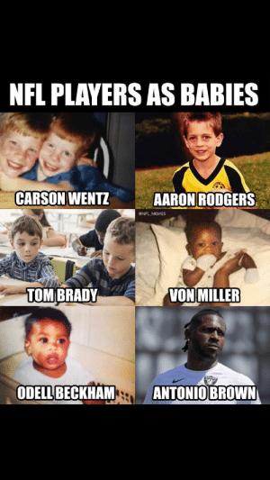 Aaron Rodgers, Memes, and Nfl: NFL PLAYERS AS BABIES  CARSON WENTZ  AARON RODGERS  @NFL MEMES  VON MILLER  TOMBRADY  ODELL BECKHAM  ANTONIO BROWN NFL Players as babies.