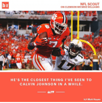 NFL SCOUT  br  ON CLEMSON WR MIKE WILLIAMS  HE'S THE CLOSE ST THING I' VE SEEN TO  CALVIN JOHNSON IN A WHILE  h/t Matt Hayes The next Megatron? Clemson WR Mike Williams has NFL scouts salivating over his potential (link in bio)