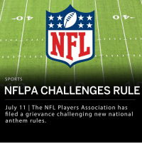 "The NFL Players Association has filed a grievance ""on behalf of all players"" regarding the new national anthem policy announced in May. Under new NFL rules players may stay in the locker room for the singing of the national anthem but will be fined if they ""do not stand and show respect for the flag and the Anthem."" The NFL has agreed to confidential discussions to look for a solution before the Players Association proceed with litigation. ___ The protests began in 2016 when Colin Kaepernick, former San Francisco 49ers quarterback kneeled during the national anthem in protest of injustice against people of color.: NFL  SPORTS  NFLPA CHALLENGES RULE  July 11 
